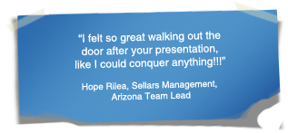 """""I felt so great walking out the door after your presentation, like I could conquer anything!!!"" - Hope Rilea, Sellars Management, Arizona Team Lead"