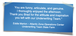 """You are funny, articulate, and genuine. I thoroughly enjoyed the afternoon.  Thank you Brad for the attitude and inspiration you left with our Underwriting Team."" - Eddie Marion – Atlantic Zone Operations Center Underwriting Team State Farm"