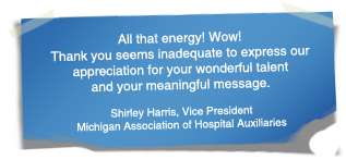 """All that energy! Wow! Thank you seems inadequate to express our appreciation for your wonderful talent and your meaningful message."" - Shirley Harris, Vice President Michigan Association of Hospital Auxiliaries"